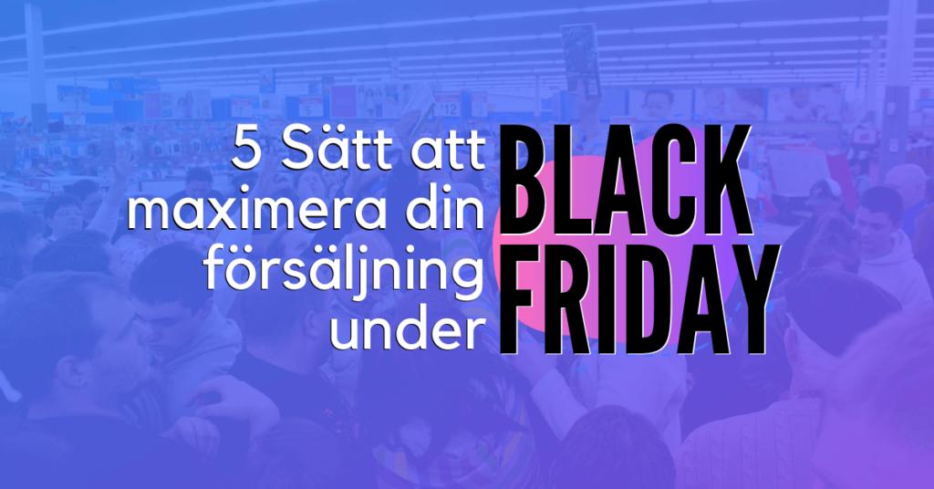 5 Sätt att maximera din försäljning under Black Friday